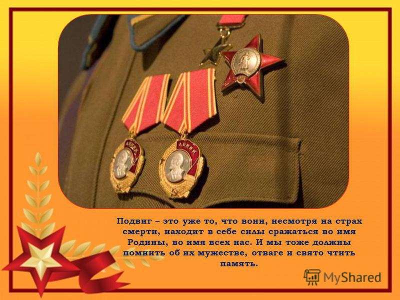 Подвиг – это уже то, что воин, несмотря на страх смерти, находит в себе силы сражаться во имя Родины, во имя всех нас. И мы тоже должны помнить об их мужестве, отваге и свято чтить память.