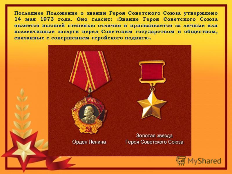 Последнее Положение о звании Героя Советского Союза утверждено 14 мая 1973 года. Оно гласит: «Звание Героя Советского Союза является высшей степенью отличия и присваивается за личные или коллективные заслуги перед Советским государством и обществом,