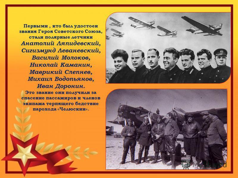 Первыми, кто был удостоен звания Героя Советского Союза, стали полярные летчики Анатолий Ляпидевский, Сигизмунд Леваневский, Василий Молоков, Николай Каманин, Маврикий Слепнев, Михаил Водопьянов, Иван Доронин. Это звание они получили за спасение пасс