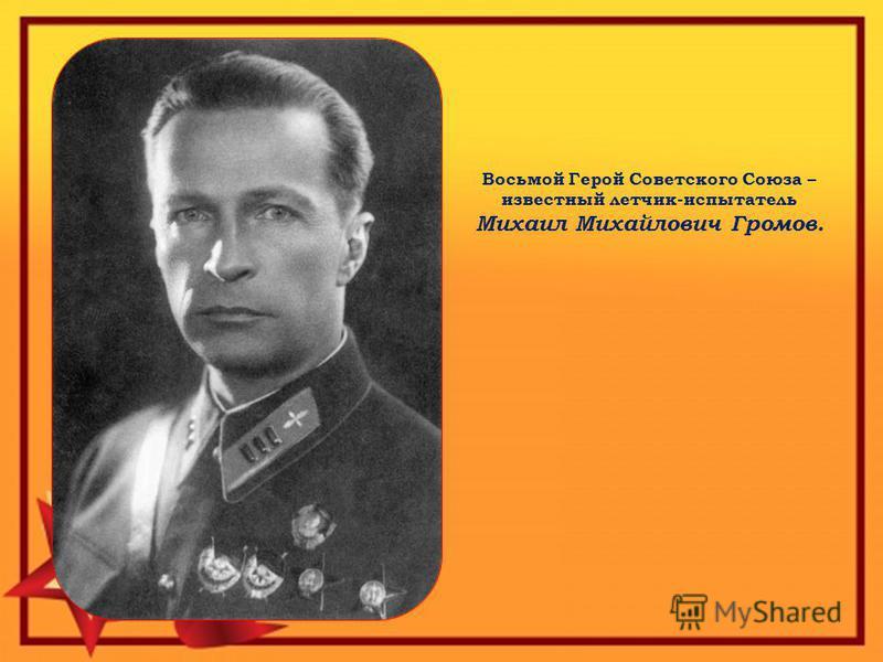 Восьмой Герой Советского Союза – известный летчик-испытатель Михаил Михайлович Громов.