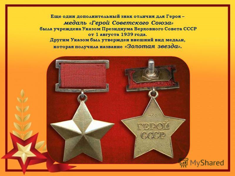 Еще один дополнительный знак отличия для Героя – медаль «Герой Советского Союза» была учреждена Указом Президиума Верховного Совета СССР от 1 августа 1939 года. Другим Указом был утвержден внешний вид медали, которая получила название «Золотая звезда
