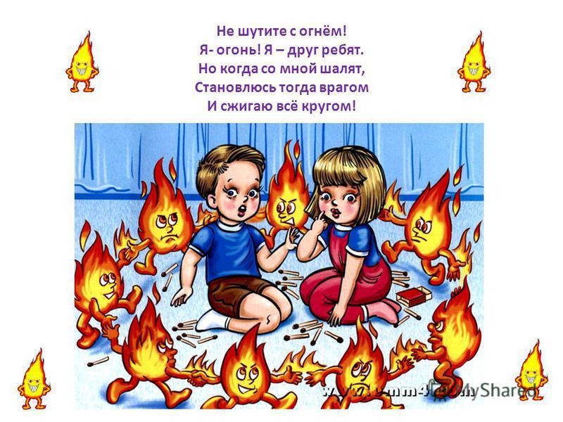 Не шутите с огнём! Я- огонь! Я – друг ребят. Но когда со мной шалят, Становлюсь тогда врагом И сжигаю всё кругом!