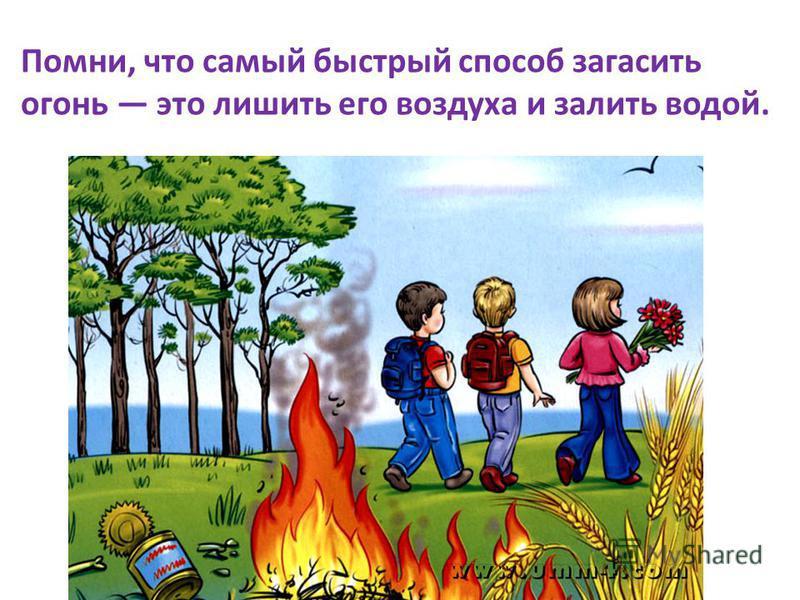 Помни, что самый быстрый способ загасить огонь это лишить его воздуха и залить водой.