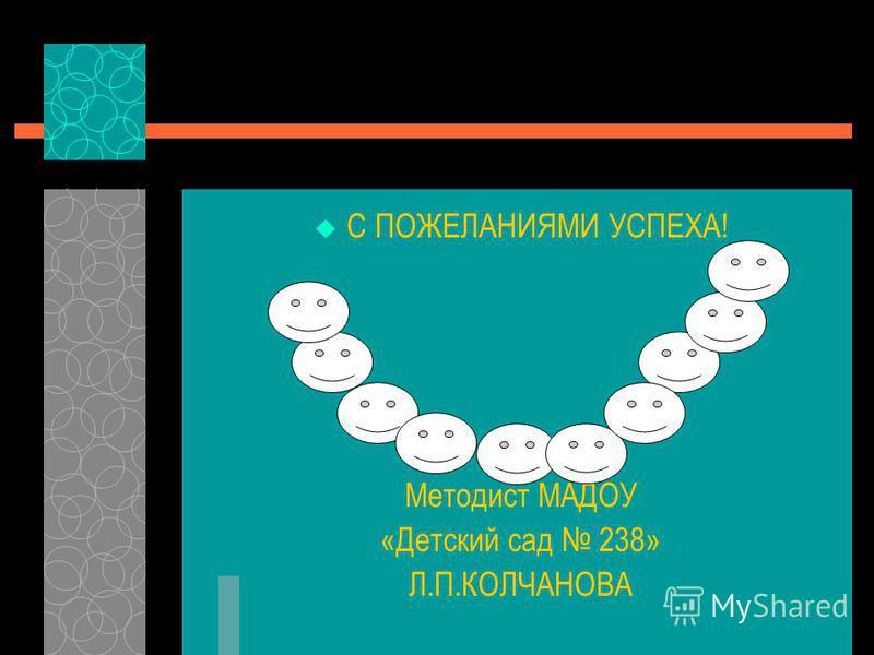 С ПОЖЕЛАНИЯМИ УСПЕХА! Методист МАДОУ «Детский сад 238» Л.П.КОЛЧАНОВА