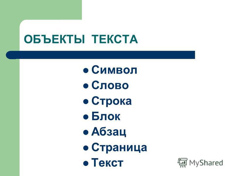 ОБЪЕКТЫ ТЕКСТА Символ Слово Строка Блок Абзац Страница Текст