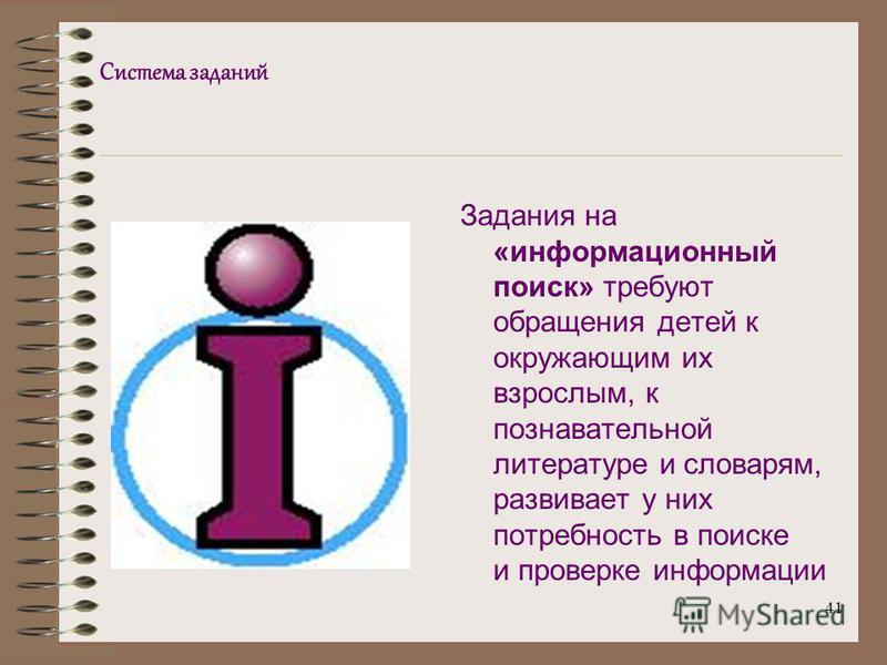 41 Система заданий Задания на «информационный поиск» требуют обращения детей к окружающим их взрослым, к познавательной литературе и словарям, развивает у них потребность в поиске и проверке информации