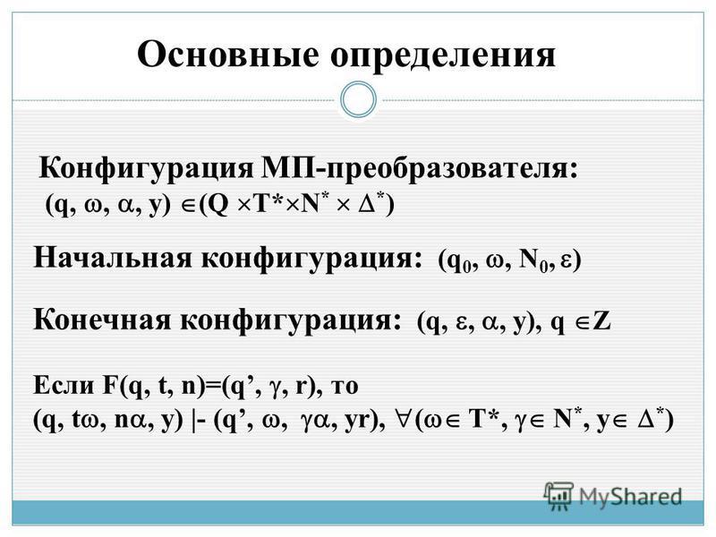 Конфигурация МП-преобразователя: (q,,, y) (Q T* N * * ) Начальная конфигурация: (q 0,, N 0, ) Конечная конфигурация: (q,,, y), q Z Если F(q, t, n)=(q,, r), то (q, t, n, y) |- (q,,, yr), ( T*, N *, y * ) Основные определения