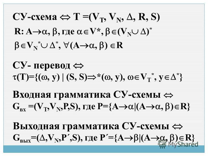 СУ-схема Т =(V T, V N,, R, S) R: A,, где V*, (V N ) * V N * *, (A, ) R СУ- перевод (T)={(, y) | (S, S) *(, y), V T *, y * } Входная грамматика СУ-схемы G вх =(V T,V N,Р,S), где P={A |(A, ) R} Выходная грамматика СУ-схемы G вых =(,V N,Р´,S), где P´={A
