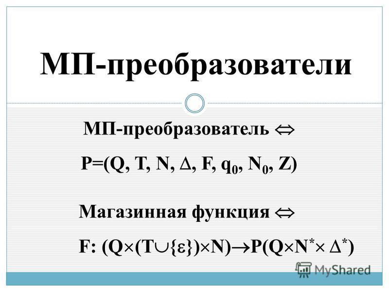 МП-преобразователи МП-преобразователь P=(Q, T, N,, F, q 0, N 0, Z) Магазинная функция F: (Q (T { }) N) P(Q N * * )
