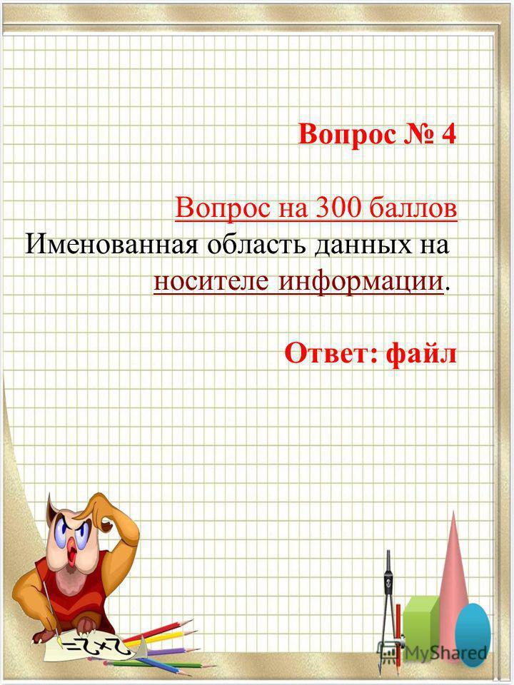 Вопрос 4 Вопрос на 300 баллов Именованная область данных на носителе информации носителе информации. Ответ: файл