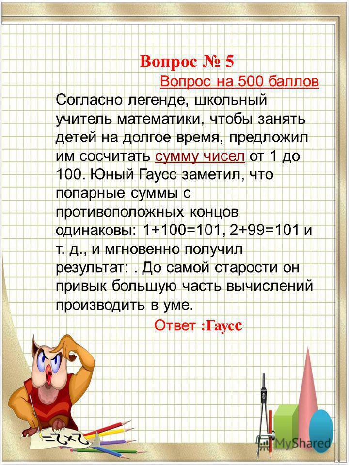 Вопрос 5 Вопрос на 500 баллов Согласно легенде, школьный учитель математики, чтобы занять детей на долгое время, предложил им сосчитать сумму чисел от 1 до 100. Юный Гаусс заметил, что попарные суммы с противоположных концов одинаковы: 1+100=101, 2+9