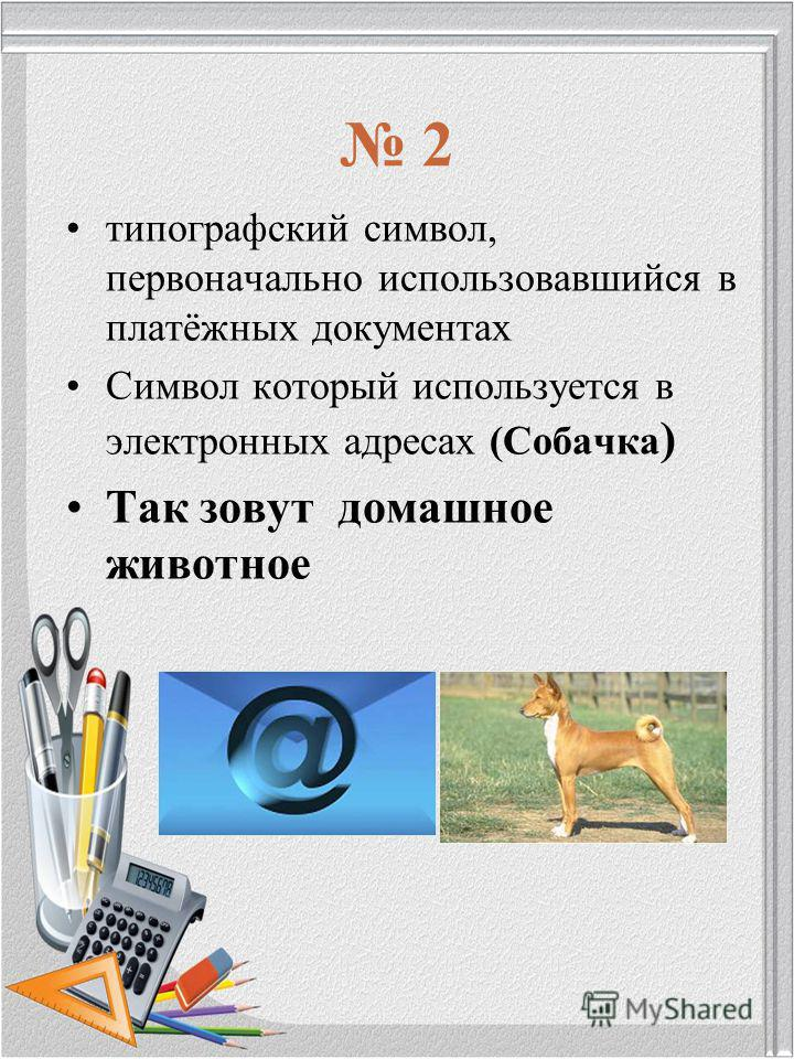 2 типографский символ, первоначально использовавшийся в платёжных документах Символ который используется в электронных адресах (Собачка ) Так зовут домашнее животное