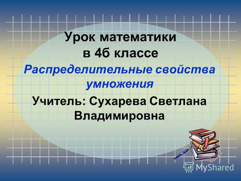 Урок математики в 4 б классе Распределительные свойства умножения Учитель: Сухарева Светлана Владимировна