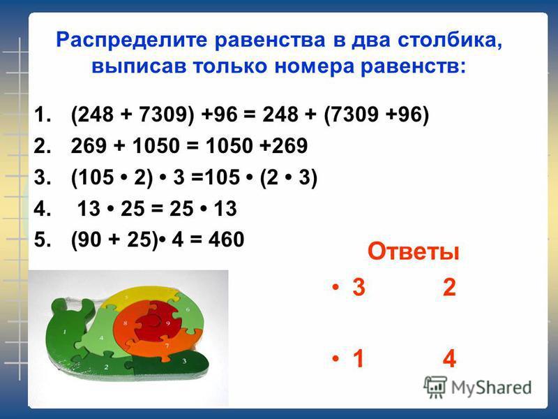 Распределите равенства в два столбика, выписав только номера равенств: 1.(248 + 7309) +96 = 248 + (7309 +96) 2.269 + 1050 = 1050 +269 3.(105 2) 3 =105 (2 3) 4. 13 25 = 25 13 5.(90 + 25) 4 = 460 Ответы 32 14