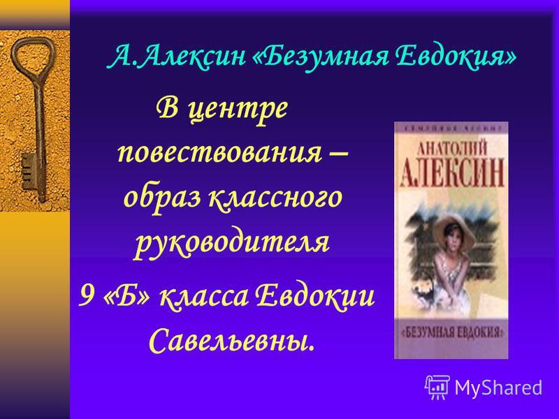 А.Алексин «Безумная Евдокия» В центре повествования – образ классного руководителя 9 «Б» класса Евдокии Савельевны.