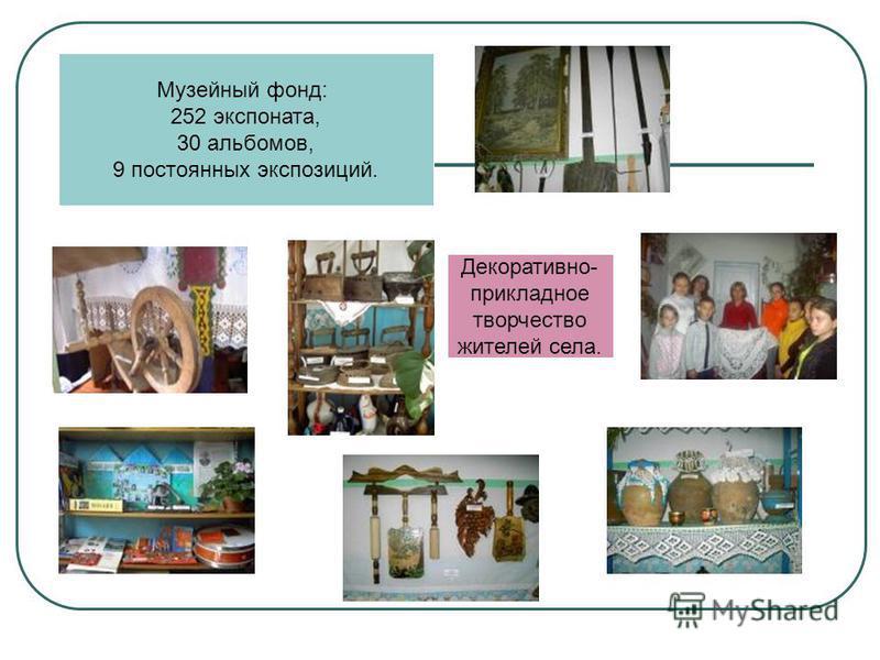 Музейный фонд: 252 экспоната, 30 альбомов, 9 постоянных экспозиций. Декоративно- прикладное творчество жителей села.
