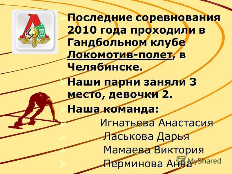 Последние соревнования 2010 года проходили в Гандбольном клубе Локомотив-полет, в Челябинске. Последние соревнования 2010 года проходили в Гандбольном клубе Локомотив-полет, в Челябинске. Наши парни заняли 3 место, девочки 2. Наши парни заняли 3 мест