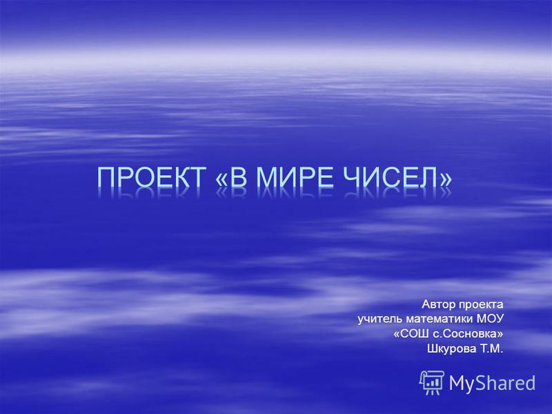 Автор проекта учитель математики МОУ «СОШ с.Сосновка» Шкурова Т.М.