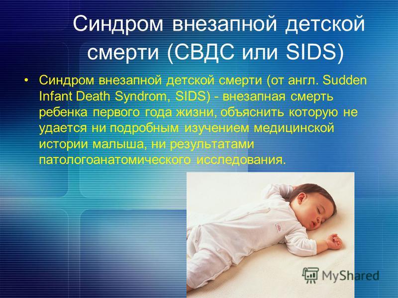 Синдром внезапной детской смерти (СВДС или SIDS) Синдром внезапной детской смерти (от англ. Sudden Infant Death Syndrom, SIDS) - внезапная смерть ребенка первого года жизни, объяснить которую не удается ни подробным изучением медицинской истории малы