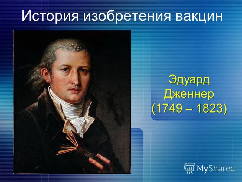 История изобретения вакцин Эдуард Дженнер (1749 – 1823)
