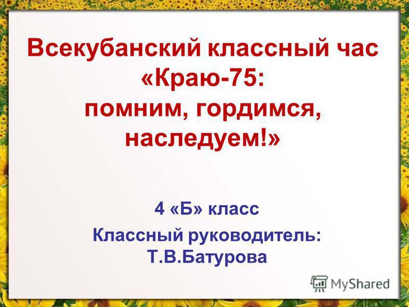 Всекубанский классный час «Краю-75: помним, гордимся, наследуем!» 4 «Б» класс Классный руководитель: Т.В.Батурова