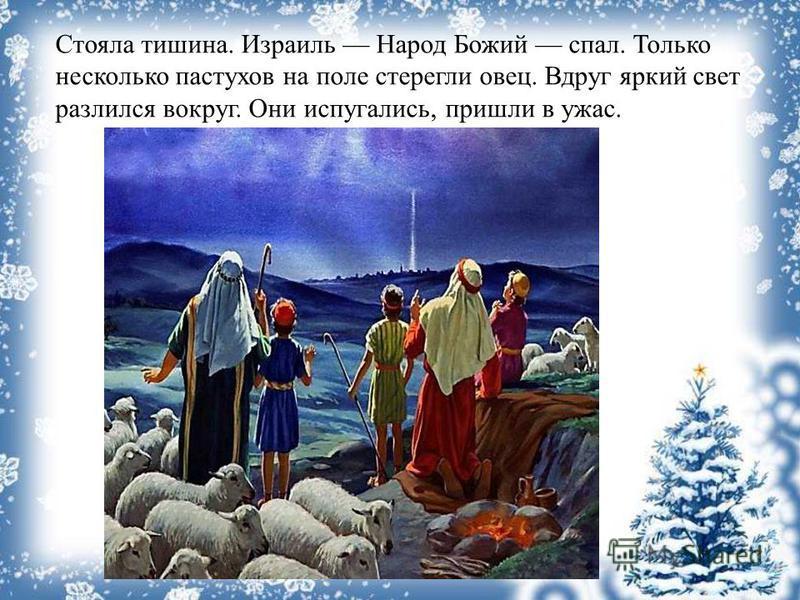 Стояла тишина. Израиль Народ Божий спал. Только несколько пастухов на поле стерегли овец. Вдруг яркий свет разлился вокруг. Они испугались, пришли в ужас.