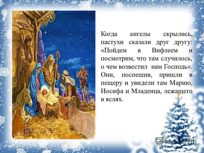 Когда ангелы скрылись, пастухи сказали друг другу: «Пойдем в Вифлеем и посмотрим, что там случилось, о чем возвестил нам Господь». Они, поспешив, пришли в пещеру и увидели там Марию, Иосифа и Младенца, лежащего в яслях.