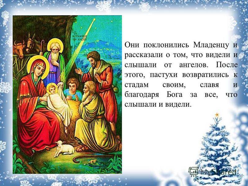 Они поклонились Младенцу и рассказали о том, что видели и слышали от ангелов. После этого, пастухи возвратились к стадам своим, славя и благодаря Бога за все, что слышали и видели.