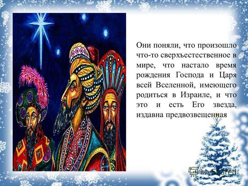 Они поняли, что произошло что-то сверхъестественное в мире, что настало время рождения Господа и Царя всей Вселенной, имеющего родиться в Израиле, и что это и есть Его звезда, издавна предвозвещенная