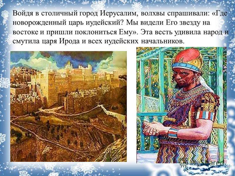 Войдя в столичный город Иерусалим, волхвы спрашивали: «Где новорожденный царь иудейский? Мы видели Его звезду на востоке и пришли поклониться Ему». Эта весть удивила народ и смутила царя Ирода и всех иудейских начальников.