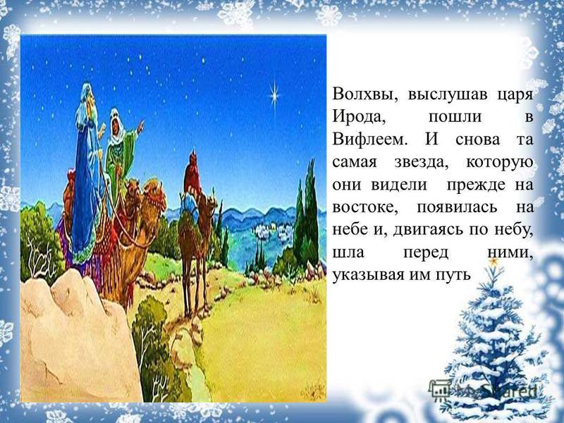 Волхвы, выслушав царя Ирода, пошли в Вифлеем. И снова та самая звезда, которую они видели прежде на востоке, появилась на небе и, двигаясь по небу, шла перед ними, указывая им путь