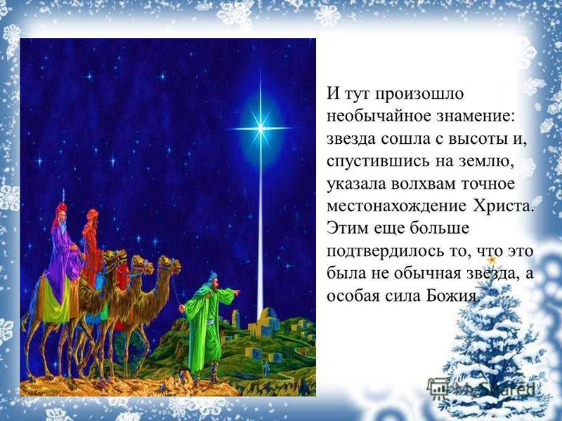 И тут произошло необычайное знамение: звезда сошла с высоты и, спустившись на землю, указала волхвам точное местонахождение Христа. Этим еще больше подтвердилось то, что это была не обычная звезда, а особая сила Божия.