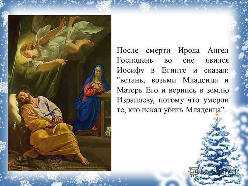 После смерти Ирода Ангел Господень во сне явился Иосифу в Египте и сказал: встань, возьми Младенца и Матерь Его и вернись в землю Израилеву, потому что умерли те, кто искал убить Младенца.