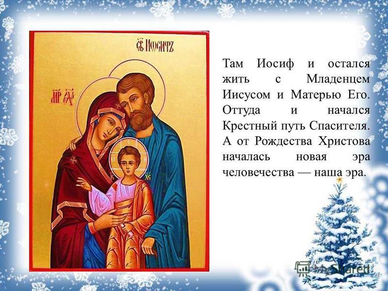 Там Иосиф и остался жить с Младенцем Иисусом и Матерью Его. Оттуда и начался Крестный путь Спасителя. А от Рождества Христова началась новая эра человечества наша эра.