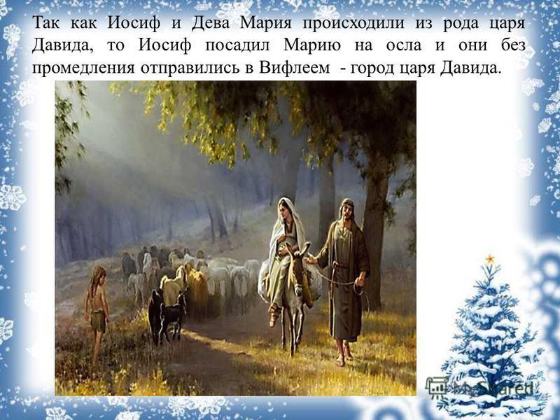 Так как Иосиф и Дева Мария происходили из рода царя Давида, то Иосиф посадил Марию на осла и они без промедления отправились в Вифлеем - город царя Давида.