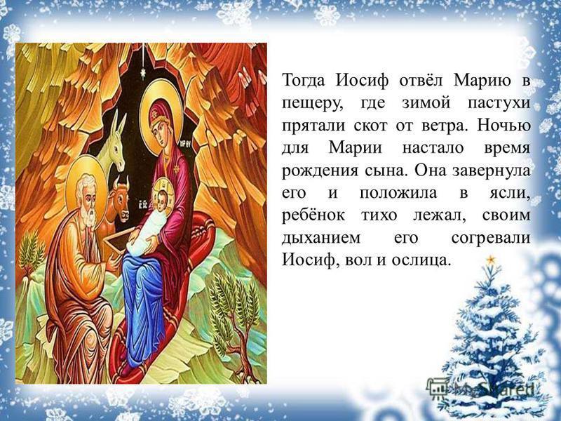 Тогда Иосиф отвёл Марию в пещеру, где зимой пастухи прятали скот от ветра. Ночью для Марии настало время рождения сына. Она завернула его и положила в ясли, ребёнок тихо лежал, своим дыханием его согревали Иосиф, вол и ослица.