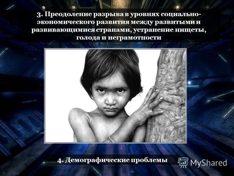 3. Преодоление разрыва в уровнях социально- экономического развития между развитыми и развивающимися странами, устранение нищеты, голода и неграмотности 4. Демографические проблемы