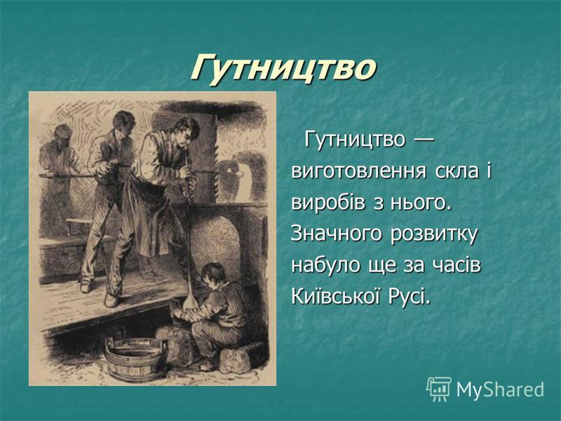 Гутництво Гутництво Гутництво виготовлення скла і виробів з нього. Значного розвитку набуло ще за часів Київської Русі.