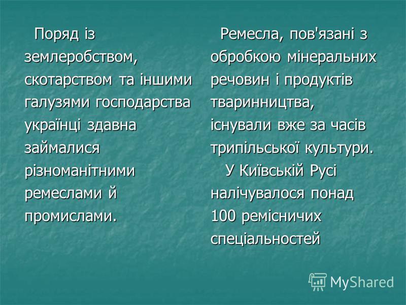 Поряд із Поряд ізземлеробством, скотарством та іншими галузями господарства українці здавна займалисярізноманітними ремеслами й промислами. Ремесла, пов'язані з Ремесла, пов'язані з обробкою мінеральних речовин і продуктів тваринництва, існували вже
