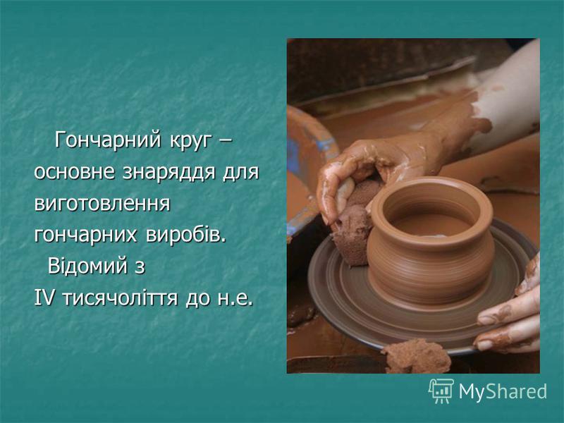 Гончарний круг – Гончарний круг – основне знаряддя для виготовлення гончарних виробів. Відомий з Відомий з IV тисячоліття до н.е.
