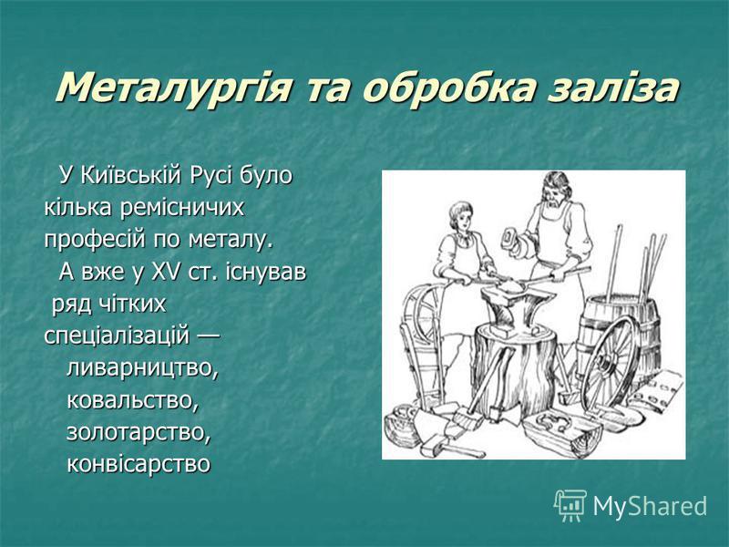 Металургія та обробка заліза У Київській Русі було У Київській Русі було кілька ремісничих професій по металу. А вже у XV ст. існував А вже у XV ст. існував ряд чітких ряд чітких спеціалізацій спеціалізацій ливарництво, ливарництво, ковальство, ковал