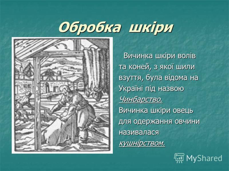 Обробка шкіри Вичинка шкіри волів Вичинка шкіри волів та коней, з якої шили взуття, була відома на Україні під назвою Чинбарство. Вичинка шкіри овець для одержання овчини називаласякушнірством.