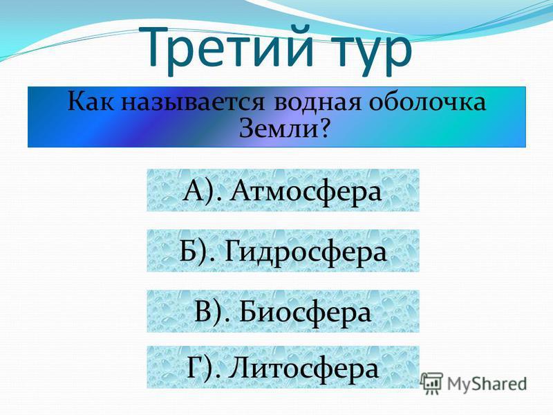 Третий тур Как называется водная оболочка Земли? А). Атмосфера Б). Гидросфера В). Биосфера Г). Литосфера