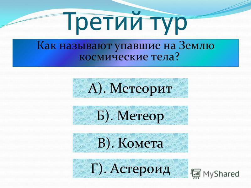 Третий тур Как называют упавшие на Землю космические тела? А). Метеорит Б). Метеор В). Комета Г). Астероид