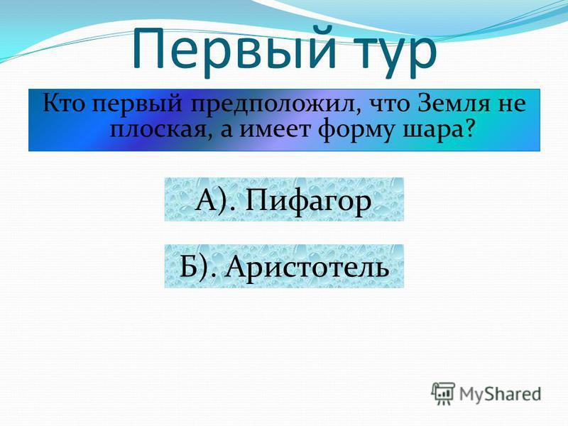 Первый тур Кто первый предположил, что Земля не плоская, а имеет форму шара? А). Пифагор Б). Аристотель