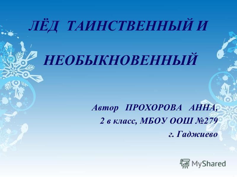 ЛЁД ТАИНСТВЕННЫЙ И НЕОБЫКНОВЕННЫЙ Автор ПРОХОРОВА АННА, 2 в класс, МБОУ ООШ 279 г. Гаджиево