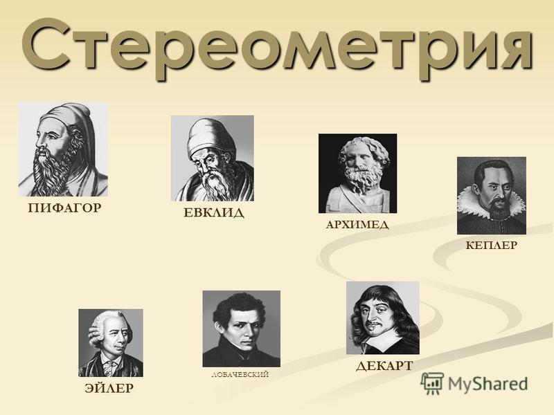 Стереометрия ПИФАГОР ЕВКЛИД АРХИМЕД КЕПЛЕР ДЕКАРТ ЭЙЛЕР ЛОБАЧЕВСКИЙ