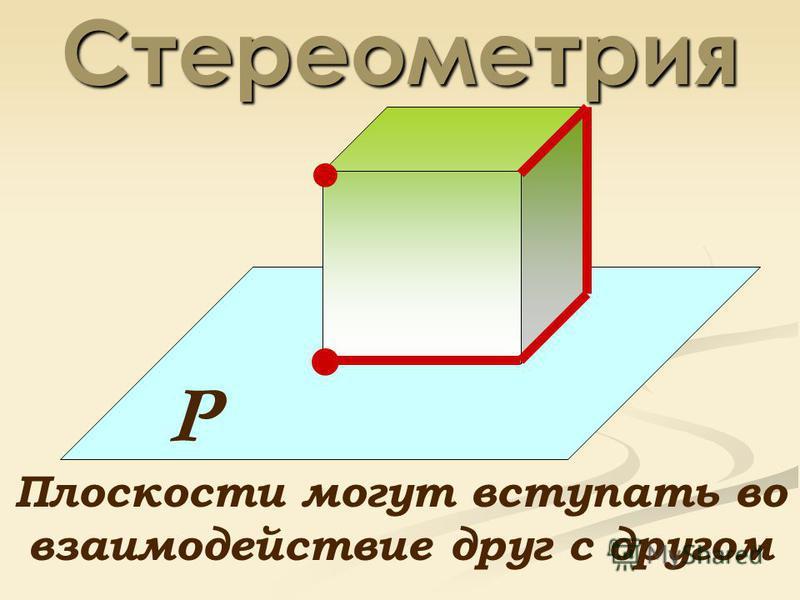 Стереометрия Р Плоскости могут вступать во взаимодействие друг с другом