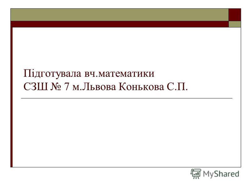 Підготувала вч.математики СЗШ 7 м.Львова Конькова С.П.
