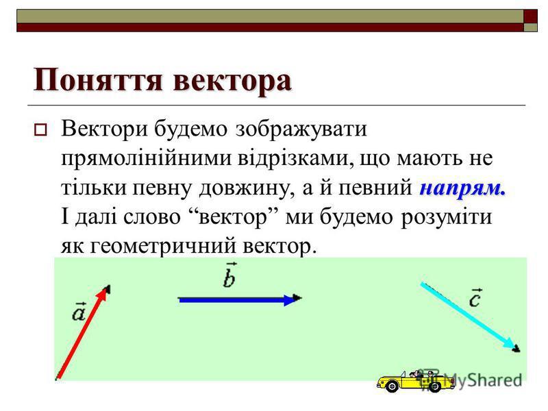 Поняття вектора напрям. Вектори будемо зображувати прямолінійними відрізками, що мають не тільки певну довжину, а й певний напрям. І далі слово вектор ми будемо розуміти як геометричний вектор.